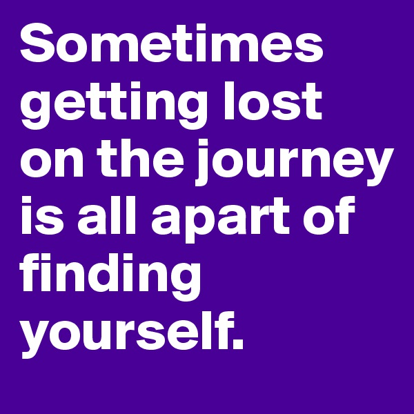 Sometimes getting lost on the journey is all apart of finding yourself.