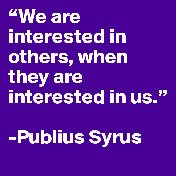 """We are interested in others, when they are interested in us.""  -Publius Syrus"