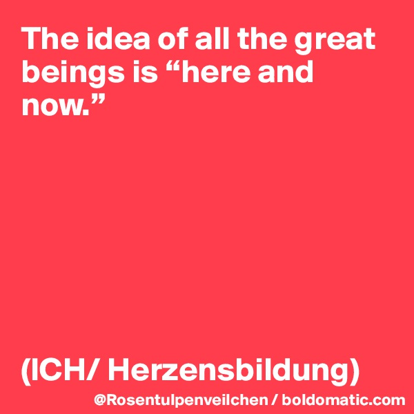 "The idea of all the great beings is ""here and now.""        (ICH/ Herzensbildung)"
