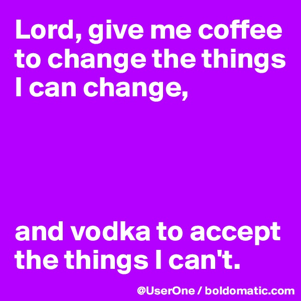 Lord, give me coffee to change the things I can change,     and vodka to accept the things I can't.