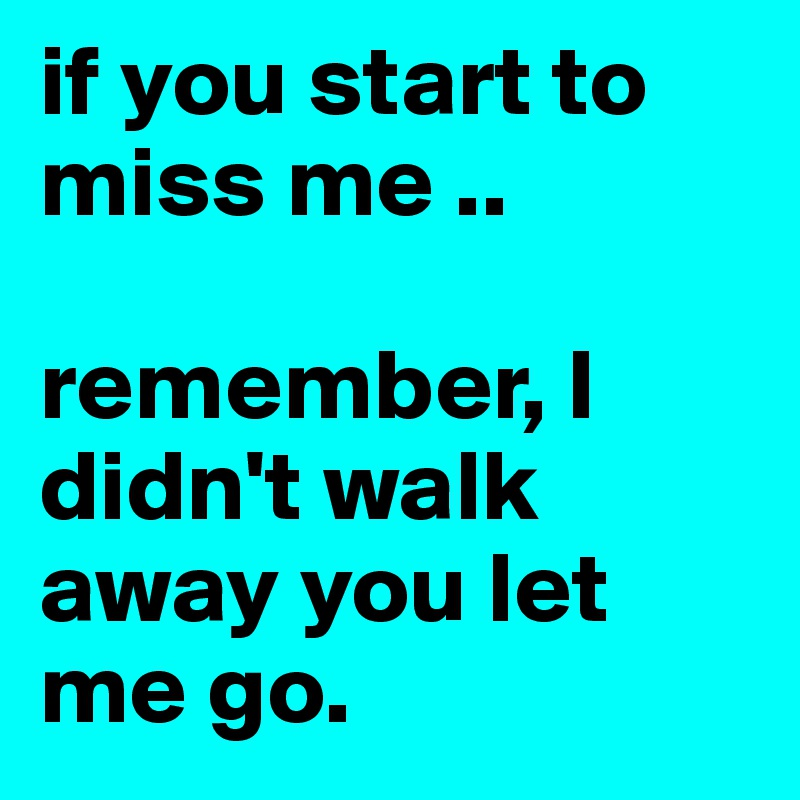 if you start to miss me ..   remember, I didn't walk away you let me go.