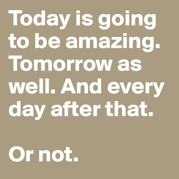 Today is going to be amazing. Tomorrow as well. And every day after that.   Or not.