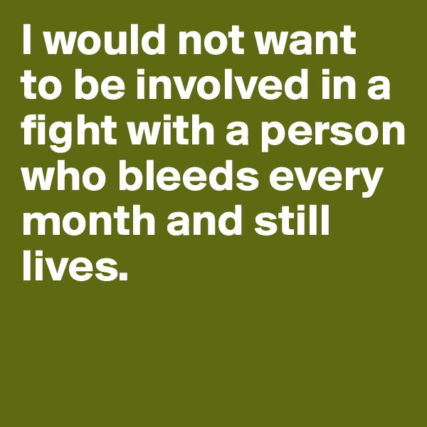 I would not want to be involved in a fight with a person who bleeds every month and still lives.