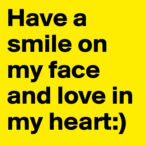 Have a smile on my face and love in my heart:)