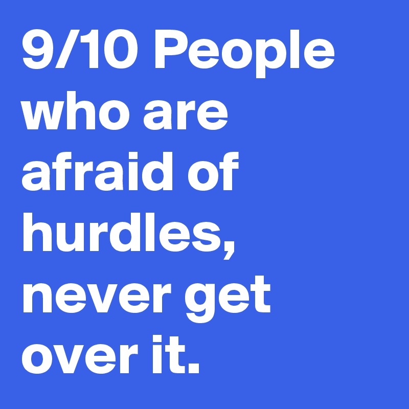 9/10 People who are afraid of hurdles, never get over it.
