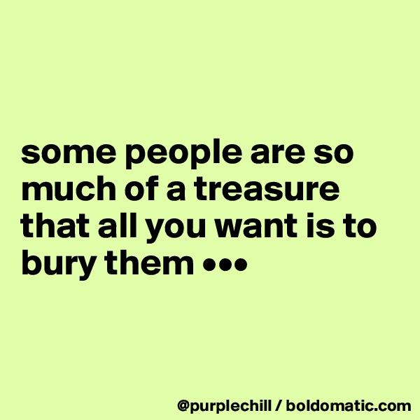 some people are so much of a treasure that all you want is to bury them •••