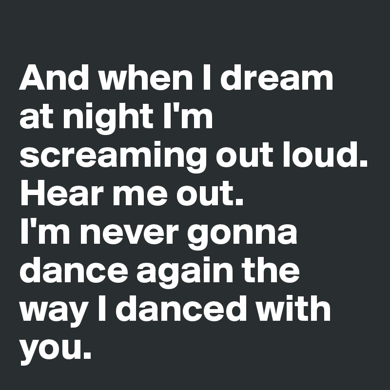 And when I dream at night I'm screaming out loud.  Hear me out. I'm never gonna dance again the way I danced with you.