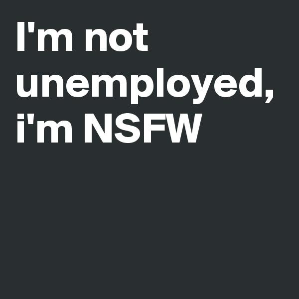 I'm not unemployed, i'm NSFW