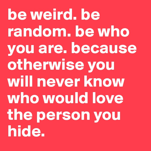 be weird. be random. be who you are. because otherwise you will never know who would love the person you hide.