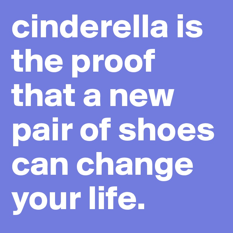 cinderella is the proof that a new pair of shoes can change your life.