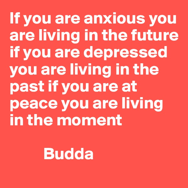If you are anxious you are living in the future if you are depressed you are living in the past if you are at peace you are living in the moment            Budda