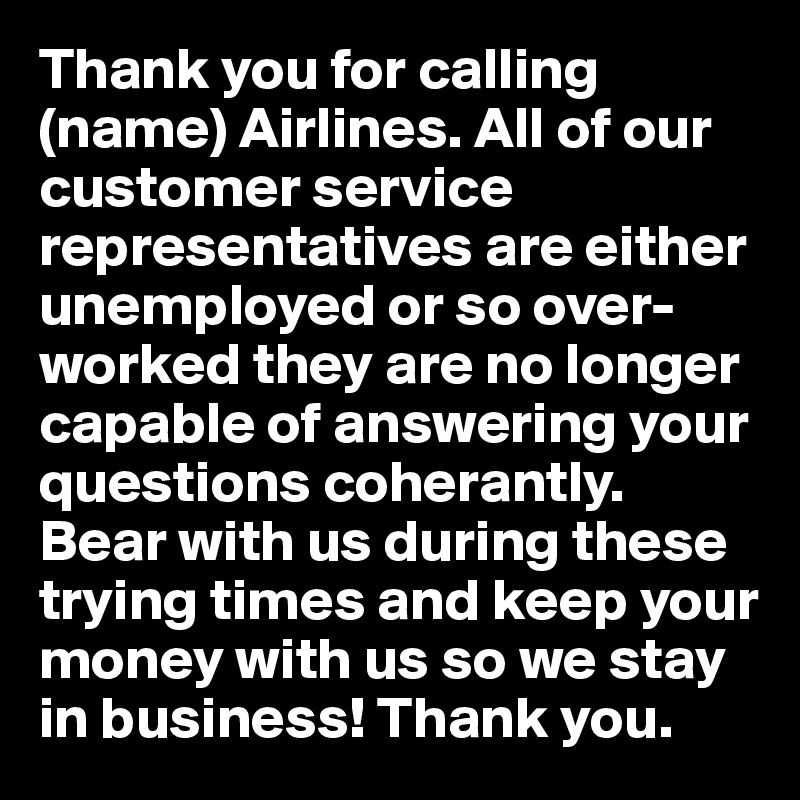 Thank you for calling (name) Airlines. All of our customer service representatives are either unemployed or so over-worked they are no longer capable of answering your questions coherantly. Bear with us during these trying times and keep your money with us so we stay in business! Thank you.
