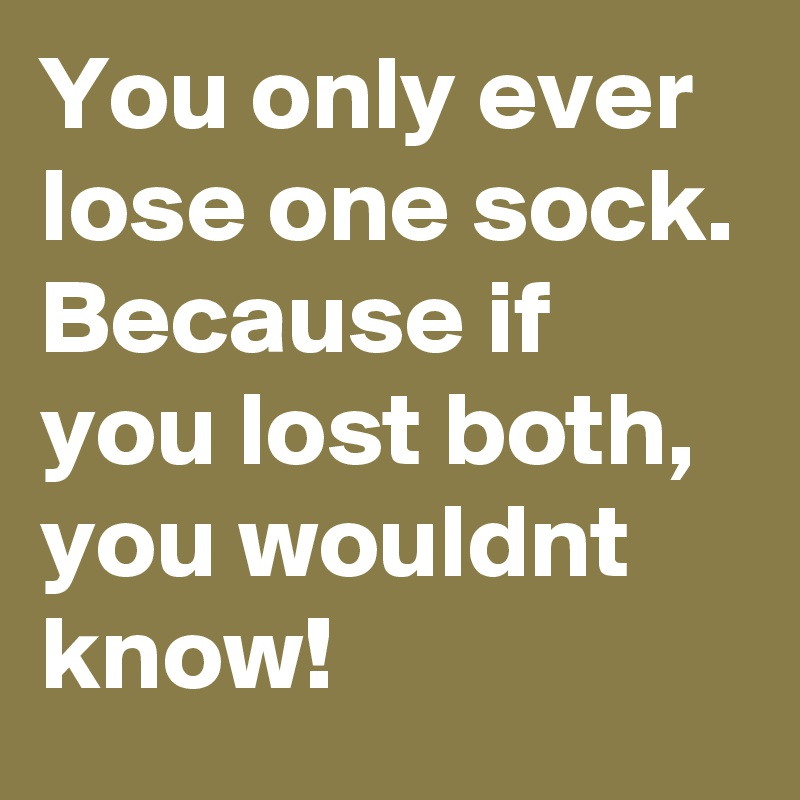 You only ever lose one sock. Because if you lost both, you wouldnt know!