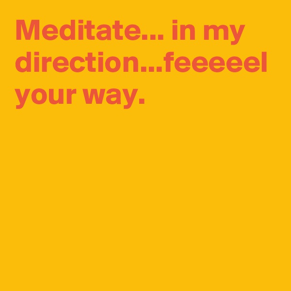 Meditate... in my direction...feeeeel your way.
