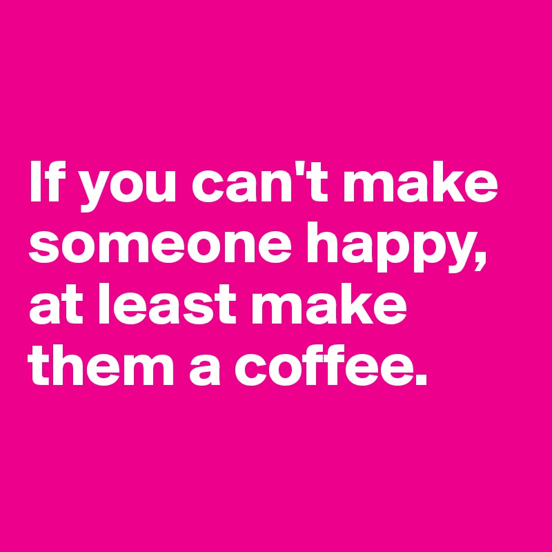 If you can't make someone happy, at least make them a coffee.