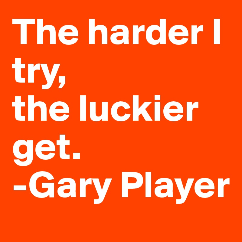 The harder I try,  the luckier get. -Gary Player