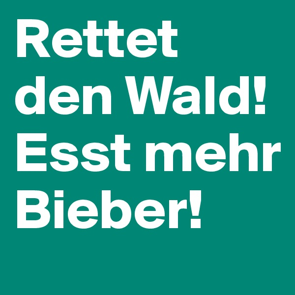 Rettet den Wald!Esst mehr Bieber!