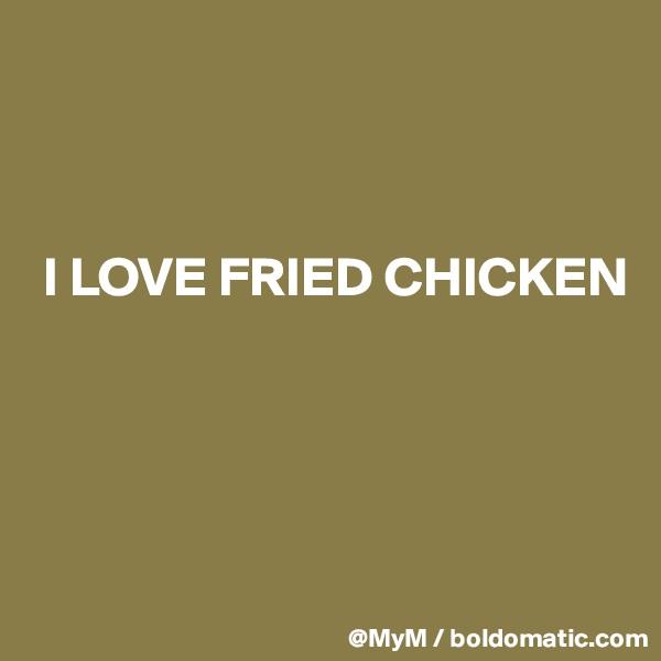 I LOVE FRIED CHICKEN