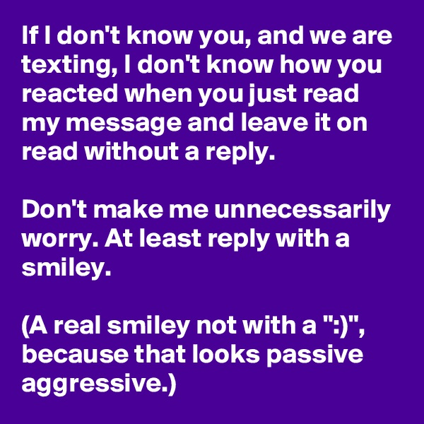 "If I don't know you, and we are texting, I don't know how you reacted when you just read my message and leave it on read without a reply.  Don't make me unnecessarily worry. At least reply with a smiley.  (A real smiley not with a "":)"", because that looks passive aggressive.)"