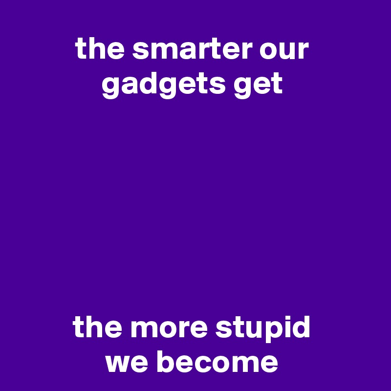 the smarter our gadgets get       the more stupid we become