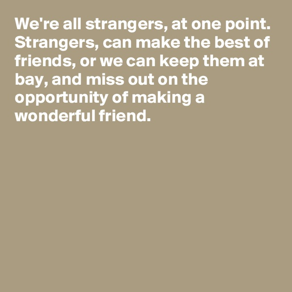 We're all strangers, at one point.  Strangers, can make the best of friends, or we can keep them at bay, and miss out on the opportunity of making a wonderful friend.
