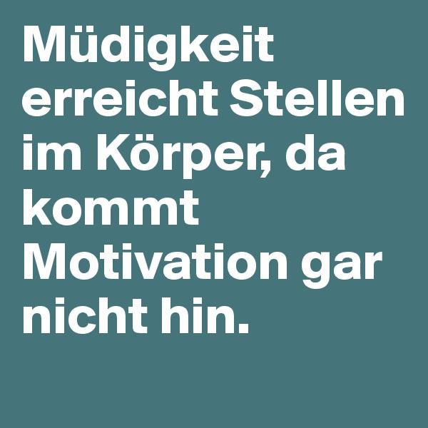 Müdigkeit erreicht Stellen im Körper, da kommt Motivation gar nicht hin.