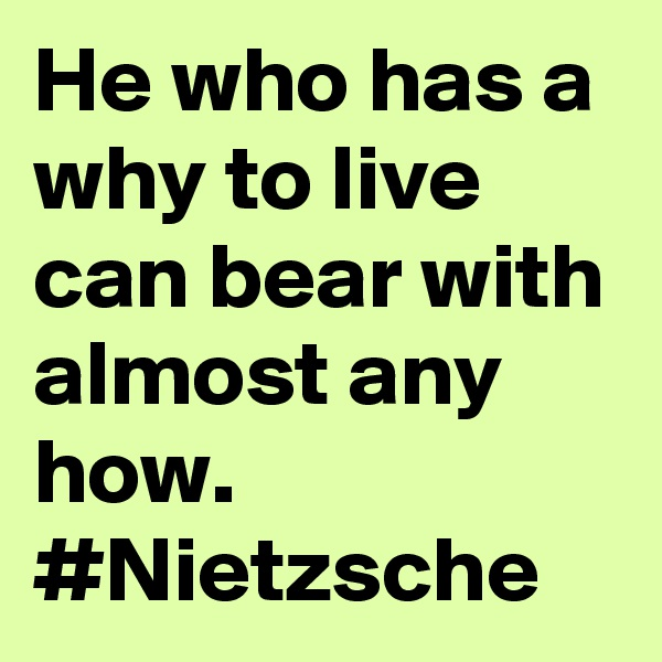 He who has a why to live can bear with almost any how. #Nietzsche
