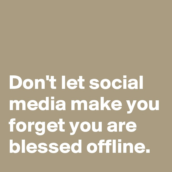 Don't let social media make you forget you are blessed offline.