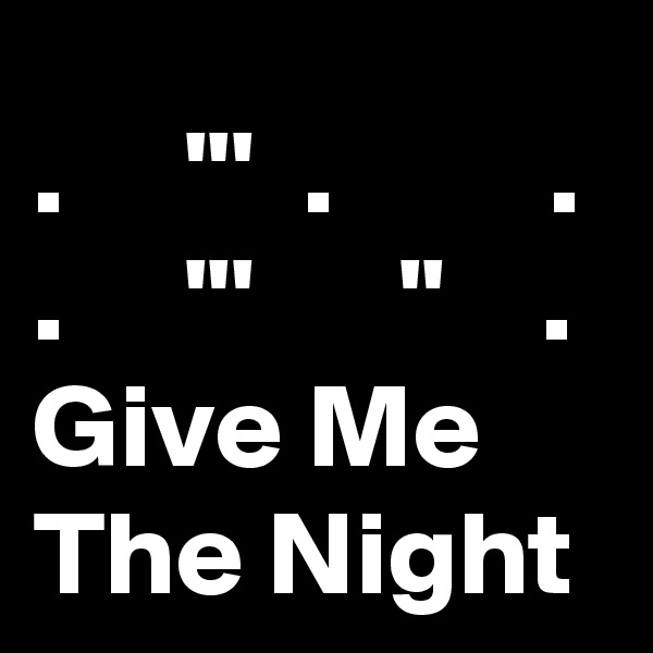.     '''  .         . .     '''      ''    . Give Me The Night
