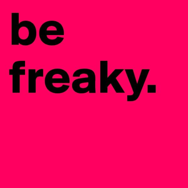be freaky.