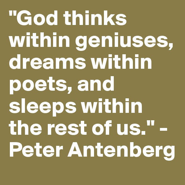 """""""God thinks within geniuses, dreams within poets, and sleeps within the rest of us."""" -Peter Antenberg"""