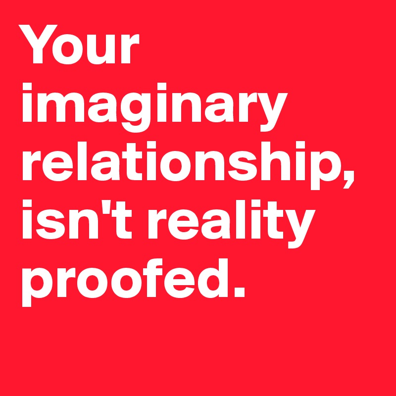 Your imaginary relationship,  isn't reality proofed.