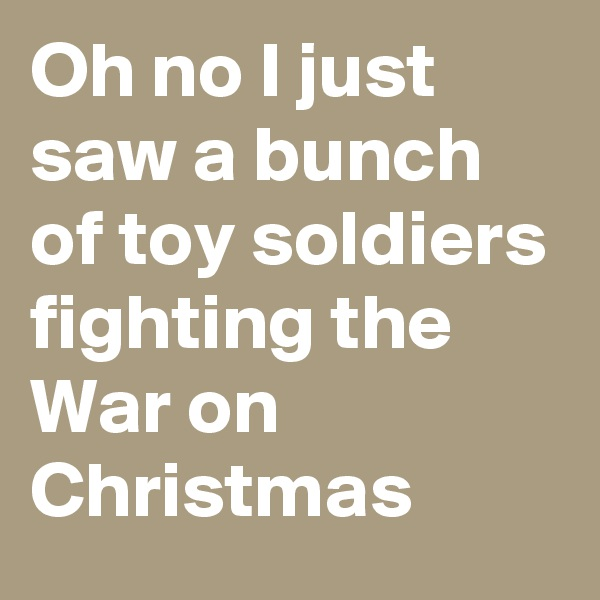 Oh no I just saw a bunch of toy soldiers fighting the War on Christmas