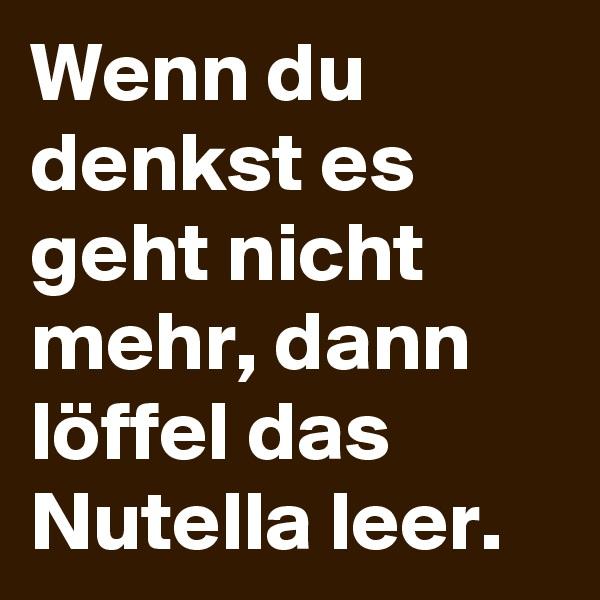Wenn du denkst es geht nicht  mehr, dann löffel das Nutella leer.