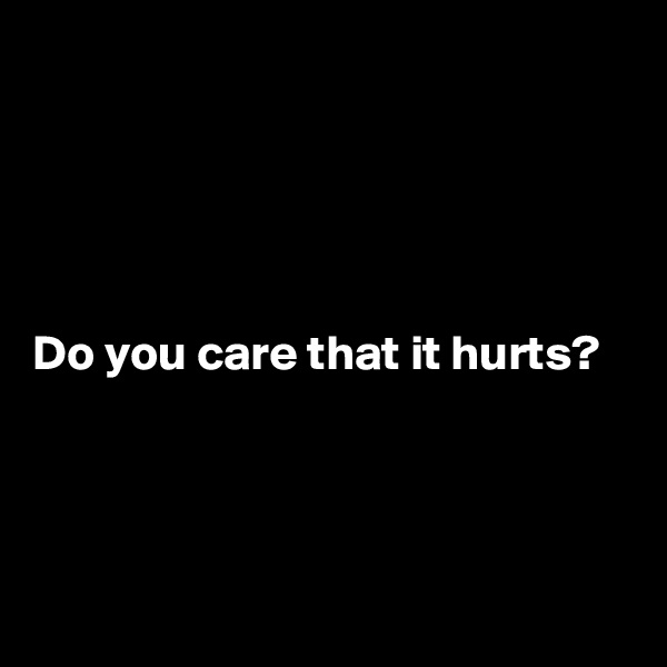 Do you care that it hurts?