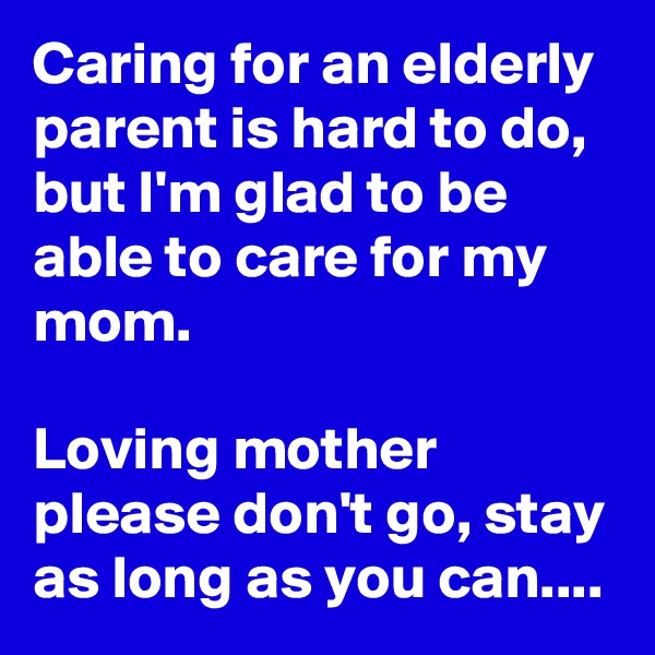 Caring for an elderly parent is hard to do, but I'm glad to be able to care for my mom.  Loving mother please don't go, stay as long as you can....