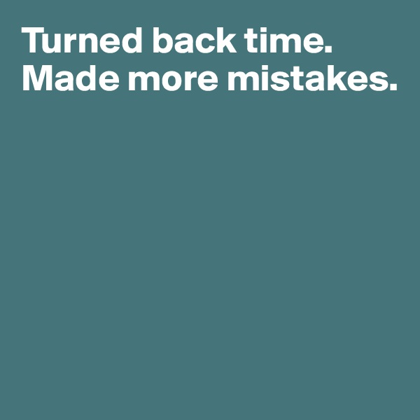 Turned back time.  Made more mistakes.
