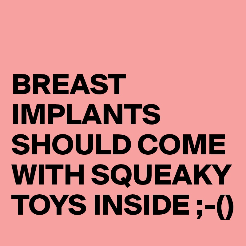 BREAST IMPLANTS SHOULD COME WITH SQUEAKY TOYS INSIDE ;-()