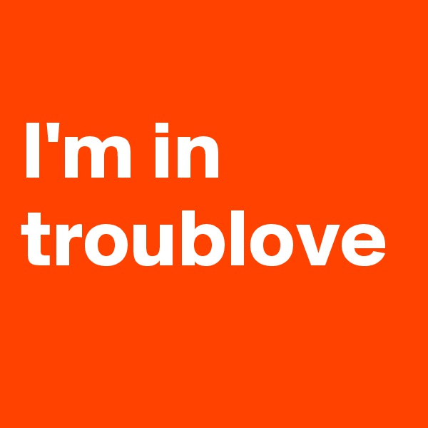 I'm in troublove