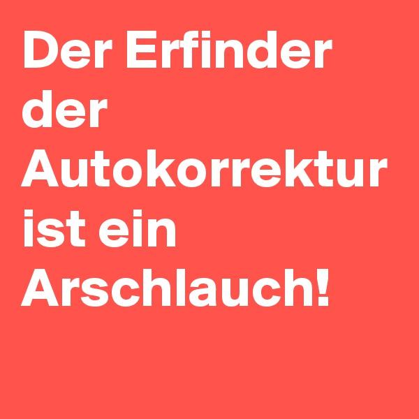 Der Erfinder der Autokorrektur ist ein Arschlauch!