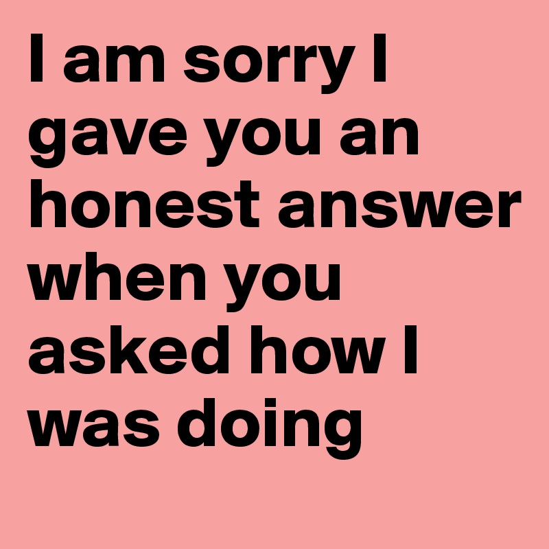 I am sorry I gave you an honest answer when you asked how I was doing