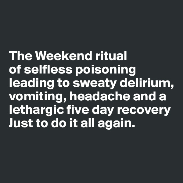 The Weekend ritual  of selfless poisoning leading to sweaty delirium, vomiting, headache and a lethargic five day recovery  Just to do it all again.
