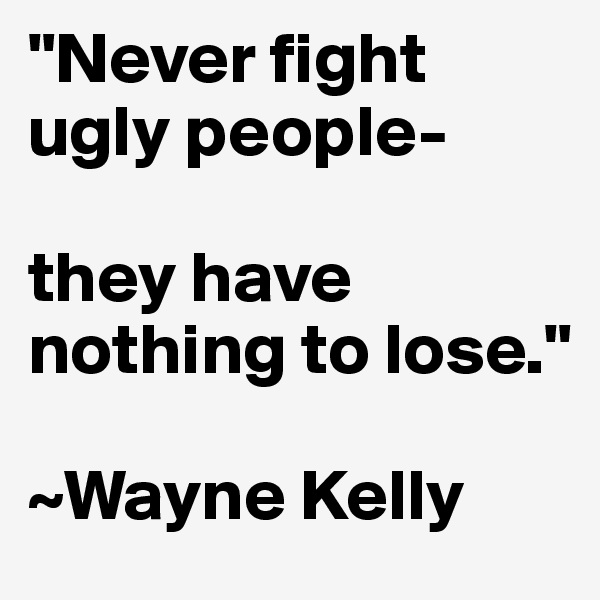 """""""Never fight ugly people-  they have nothing to lose.""""  ~Wayne Kelly"""