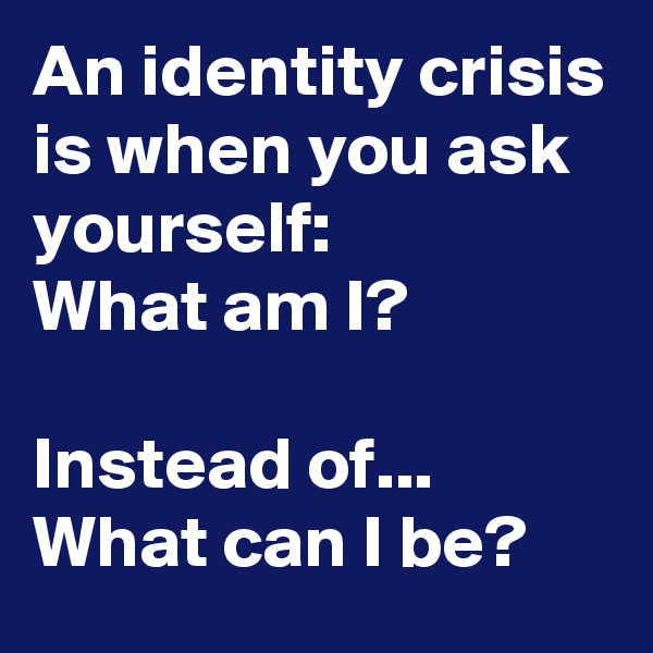 An identity crisis is when you ask yourself: What am I?  Instead of... What can I be?