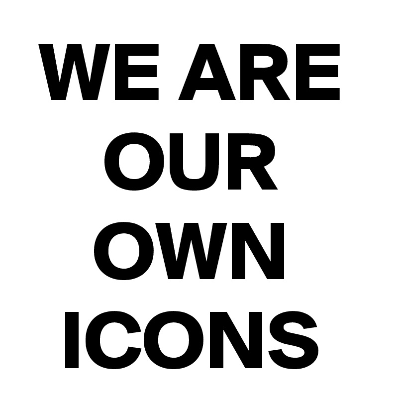 WE ARE OUR OWN ICONS