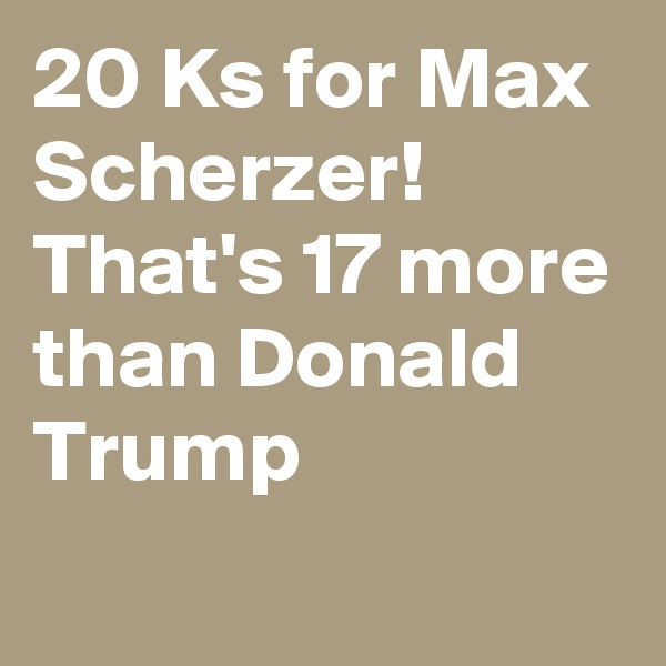20 Ks for Max Scherzer!  That's 17 more than Donald Trump