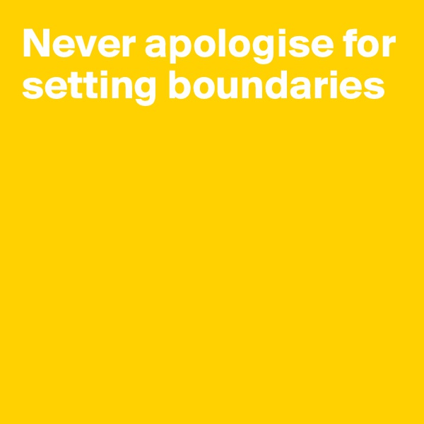 Never apologise for setting boundaries