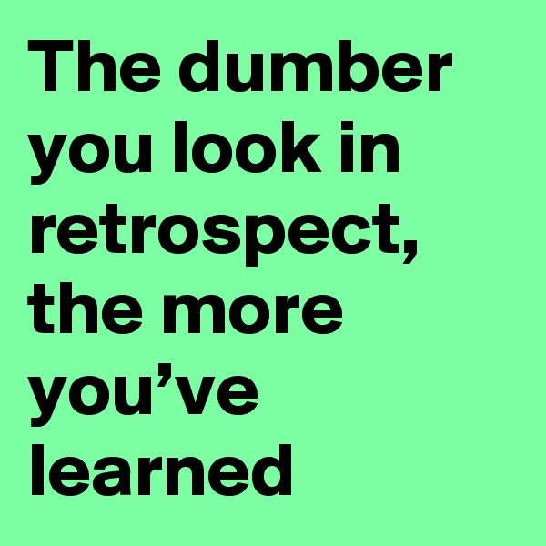 The dumber you look in retrospect, the more you've learned