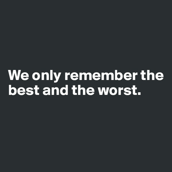 We only remember the best and the worst.