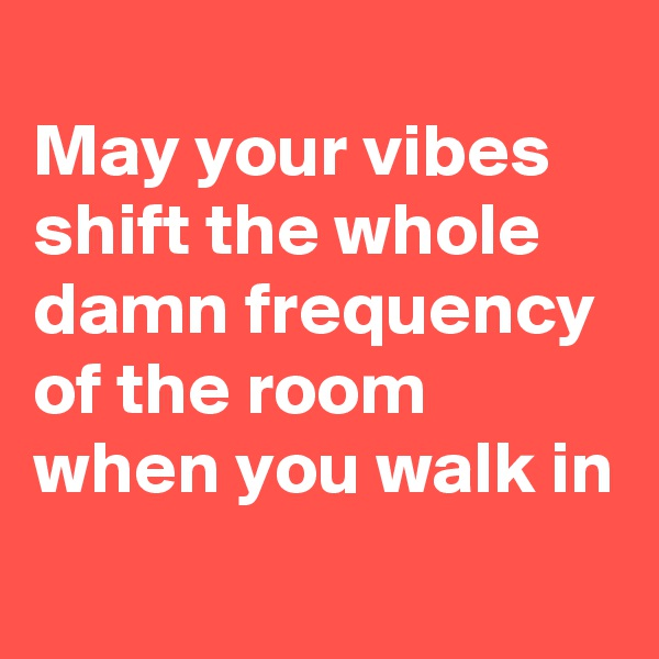 May your vibes shift the whole damn frequency of the room when you walk in